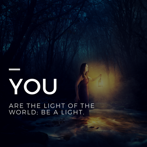 YOU ARE A LIGHT OF THE WORLD; BE A LIGHT.