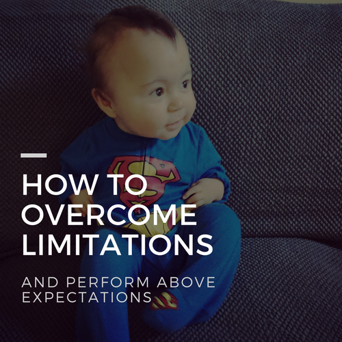 How to overcome your limitations and perform above expectations.